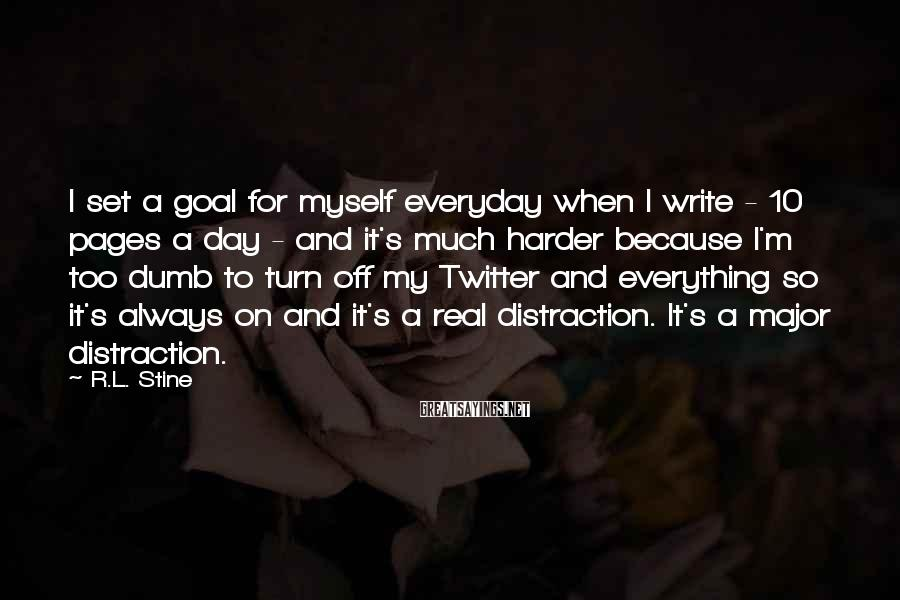R.L. Stine Sayings: I Set A Goal For Myself Everyday When I Write - 10 Pages A Day - And It's Much Harder Because I'm Too Dumb To Turn Off My Twitter And Everything So It's Always On And It's A Real Distraction. It's A Major Distraction.