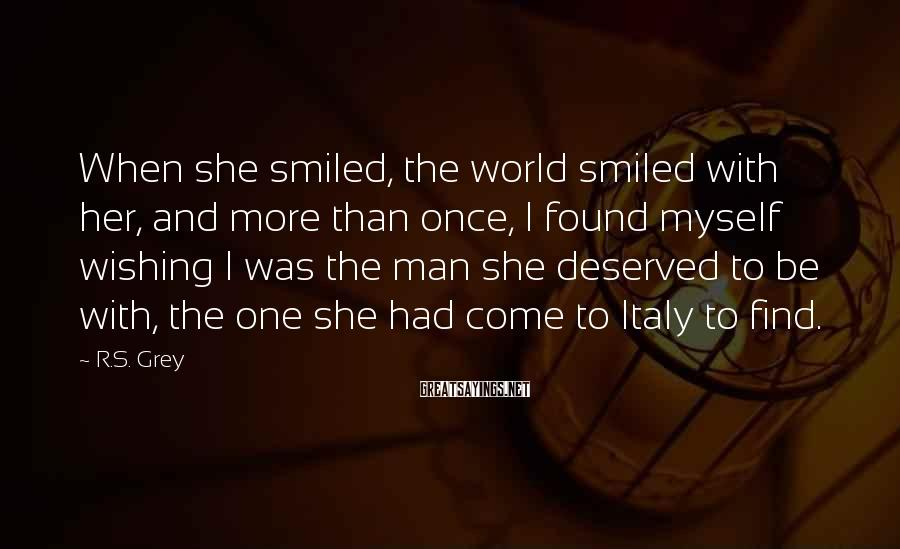 R.S. Grey Sayings: When She Smiled, The World Smiled With Her, And More Than Once, I Found Myself Wishing I Was The Man She Deserved To Be With, The One She Had Come To Italy To Find.
