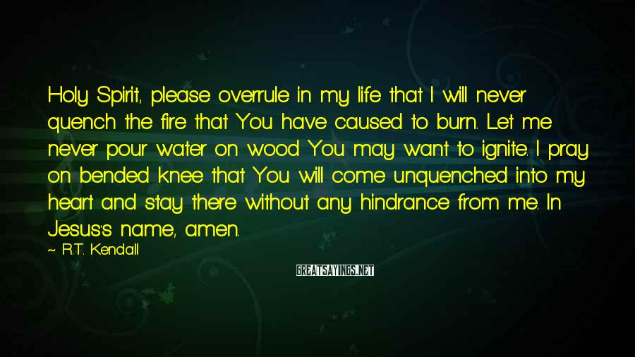 R.T. Kendall Sayings: Holy Spirit, Please Overrule In My Life That I Will Never Quench The Fire That You Have Caused To Burn. Let Me Never Pour Water On Wood You May Want To Ignite. I Pray On Bended Knee That You Will Come Unquenched Into My Heart And Stay There Without Any Hindrance From Me. In Jesus's Name, Amen.