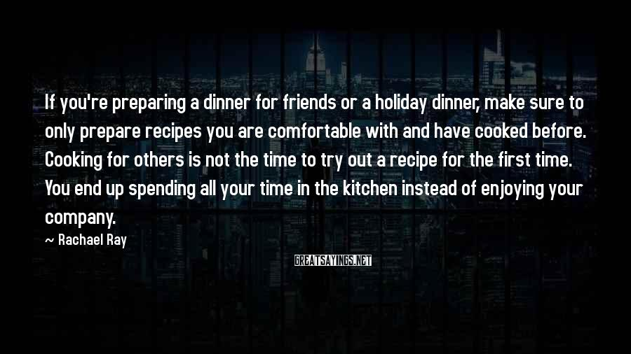 Rachael Ray Sayings: If You're Preparing A Dinner For Friends Or A Holiday Dinner, Make Sure To Only Prepare Recipes You Are Comfortable With And Have Cooked Before. Cooking For Others Is Not The Time To Try Out A Recipe For The First Time. You End Up Spending All Your Time In The Kitchen Instead Of Enjoying Your Company.