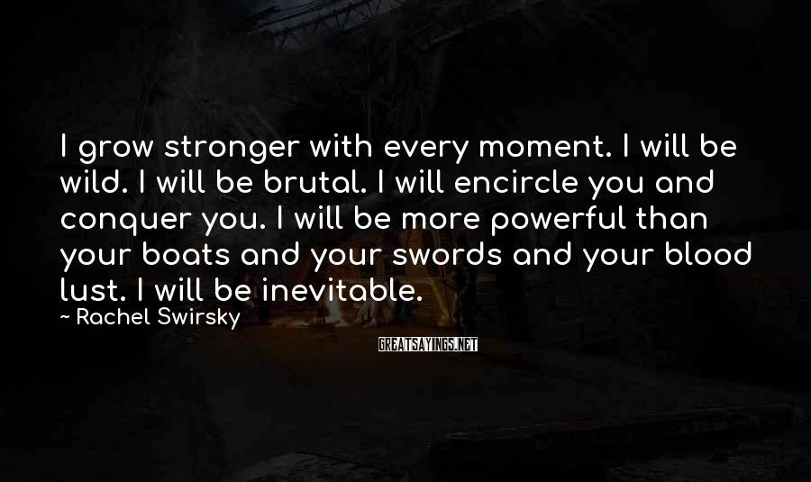 Rachel Swirsky Sayings: I Grow Stronger With Every Moment. I Will Be Wild. I Will Be Brutal. I Will Encircle You And Conquer You. I Will Be More Powerful Than Your Boats And Your Swords And Your Blood Lust. I Will Be Inevitable.