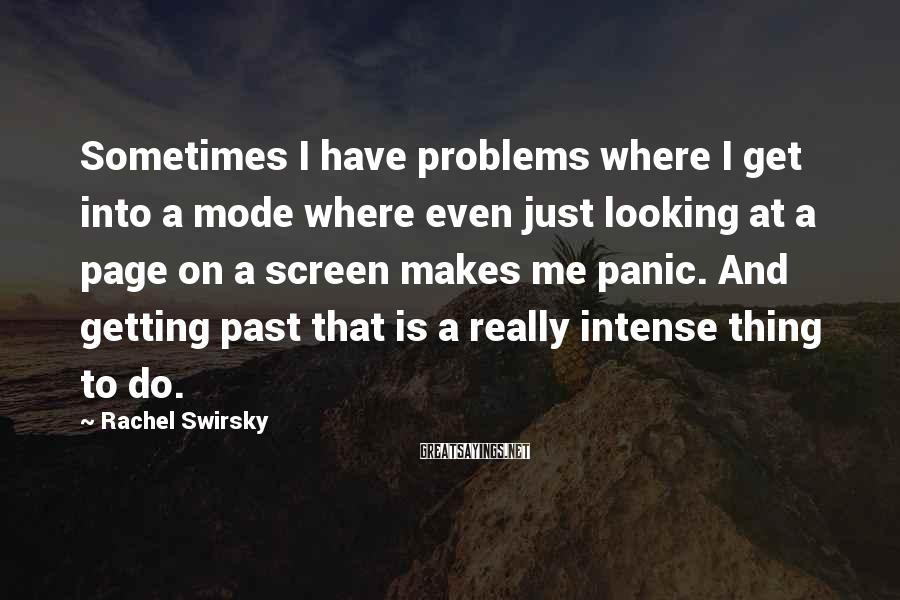 Rachel Swirsky Sayings: Sometimes I Have Problems Where I Get Into A Mode Where Even Just Looking At A Page On A Screen Makes Me Panic. And Getting Past That Is A Really Intense Thing To Do.