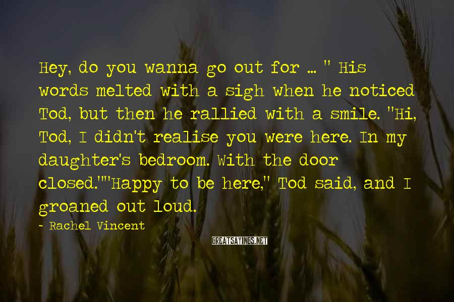 """Rachel Vincent Sayings: Hey, Do You Wanna Go Out For ... """" His Words Melted With A Sigh When He Noticed Tod, But Then He Rallied With A Smile. """"Hi, Tod, I Didn't Realise You Were Here. In My Daughter's Bedroom. With The Door Closed.""""""""Happy To Be Here,"""" Tod Said, And I Groaned Out Loud."""