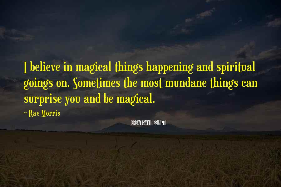 Rae Morris Sayings: I Believe In Magical Things Happening And Spiritual Goings On. Sometimes The Most Mundane Things Can Surprise You And Be Magical.