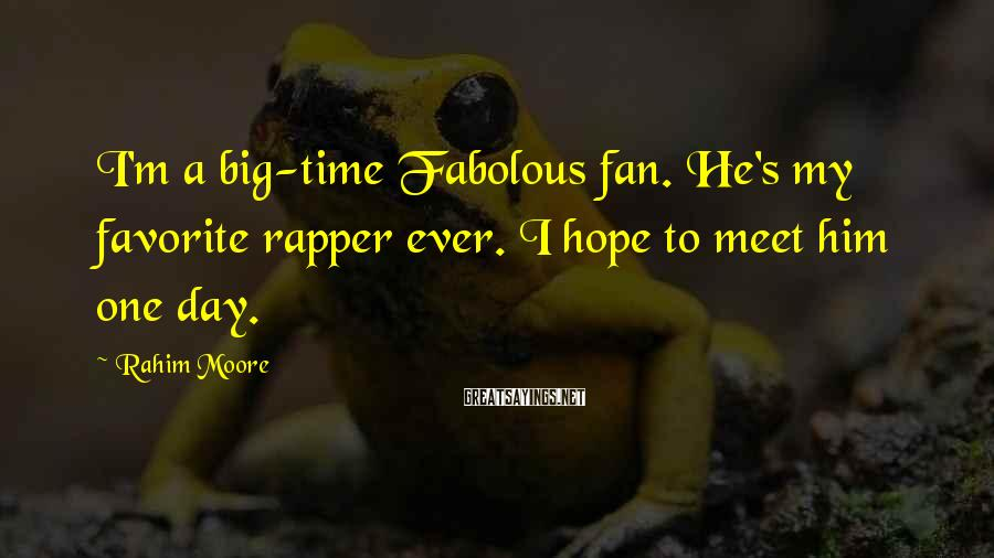 Rahim Moore Sayings: I'm A Big-time Fabolous Fan. He's My Favorite Rapper Ever. I Hope To Meet Him One Day.