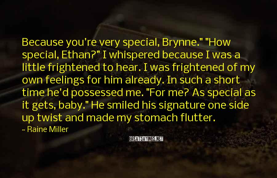 "Raine Miller Sayings: Because You're Very Special, Brynne."" ""How Special, Ethan?"" I Whispered Because I Was A Little Frightened To Hear. I Was Frightened Of My Own Feelings For Him Already. In Such A Short Time He'd Possessed Me. ""For Me? As Special As It Gets, Baby."" He Smiled His Signature One Side Up Twist And Made My Stomach Flutter."