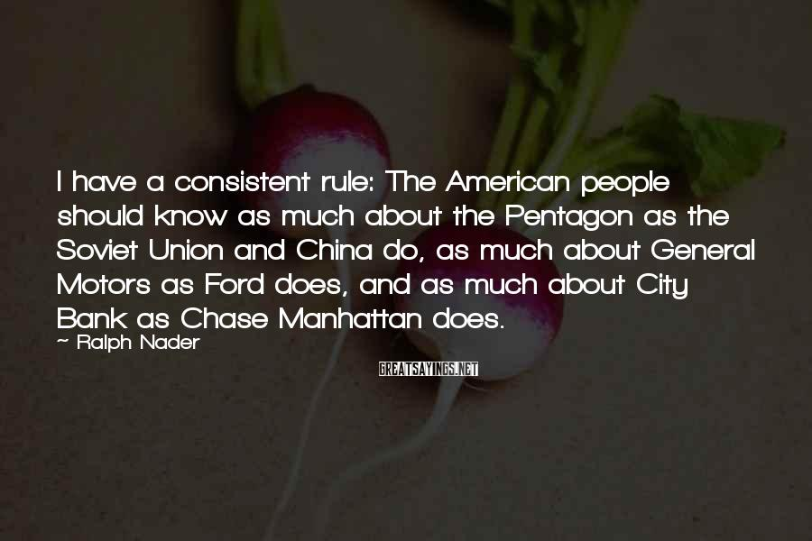 Ralph Nader Sayings: I Have A Consistent Rule: The American People Should Know As Much About The Pentagon As The Soviet Union And China Do, As Much About General Motors As Ford Does, And As Much About City Bank As Chase Manhattan Does.