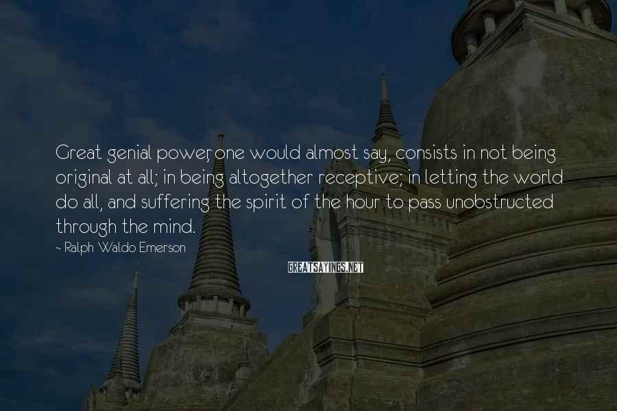 Ralph Waldo Emerson Sayings: Great Genial Power, One Would Almost Say, Consists In Not Being Original At All; In Being Altogether Receptive; In Letting The World Do All, And Suffering The Spirit Of The Hour To Pass Unobstructed Through The Mind.