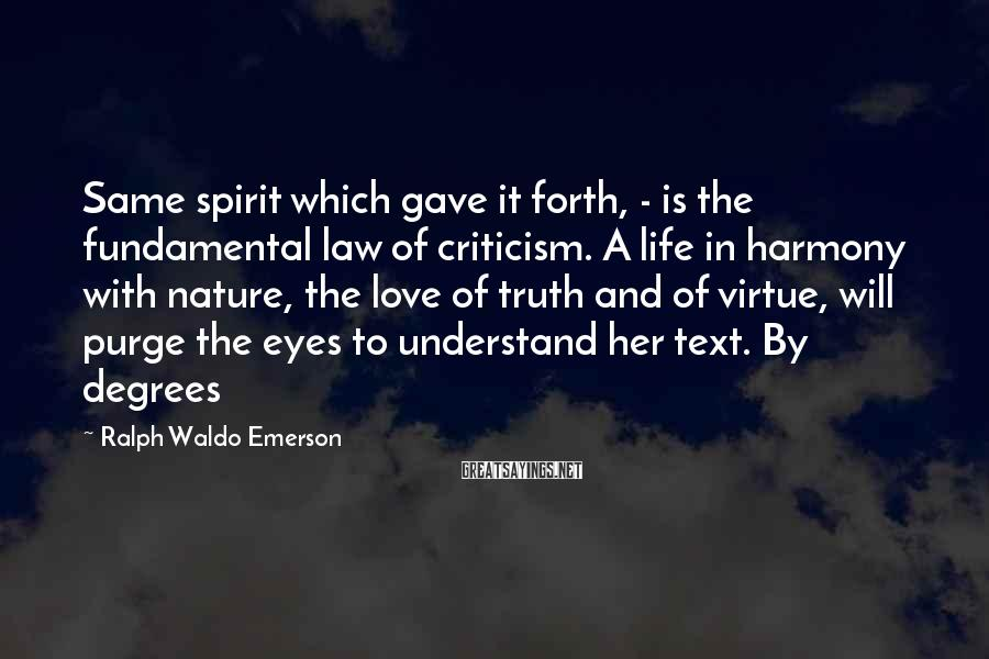 Ralph Waldo Emerson Sayings: Same Spirit Which Gave It Forth, - Is The Fundamental Law Of Criticism. A Life In Harmony With Nature, The Love Of Truth And Of Virtue, Will Purge The Eyes To Understand Her Text. By Degrees