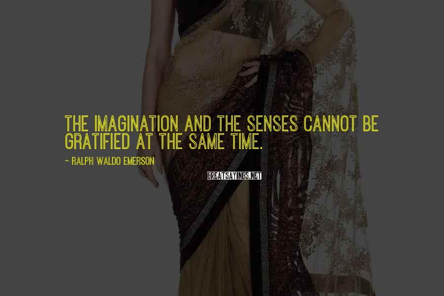 Ralph Waldo Emerson Sayings: The Imagination And The Senses Cannot Be Gratified At The Same Time.