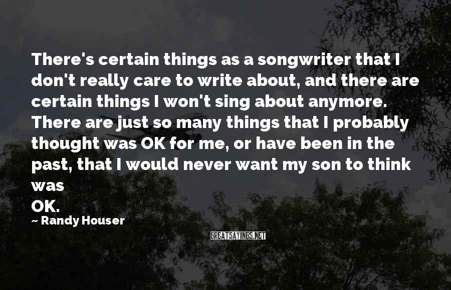 Randy Houser Sayings: There's Certain Things As A Songwriter That I Don't Really Care To Write About, And There Are Certain Things I Won't Sing About Anymore. There Are Just So Many Things That I Probably Thought Was OK For Me, Or Have Been In The Past, That I Would Never Want My Son To Think Was OK.