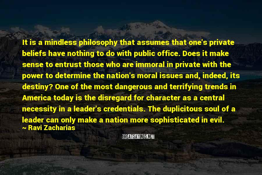 Ravi Zacharias Sayings: It Is A Mindless Philosophy That Assumes That One's Private Beliefs Have Nothing To Do With Public Office. Does It Make Sense To Entrust Those Who Are Immoral In Private With The Power To Determine The Nation's Moral Issues And, Indeed, Its Destiny? One Of The Most Dangerous And Terrifying Trends In America Today Is The Disregard For Character As A Central Necessity In A Leader's Credentials. The Duplicitous Soul Of A Leader Can Only Make A Nation More Sophisticated In Evil.