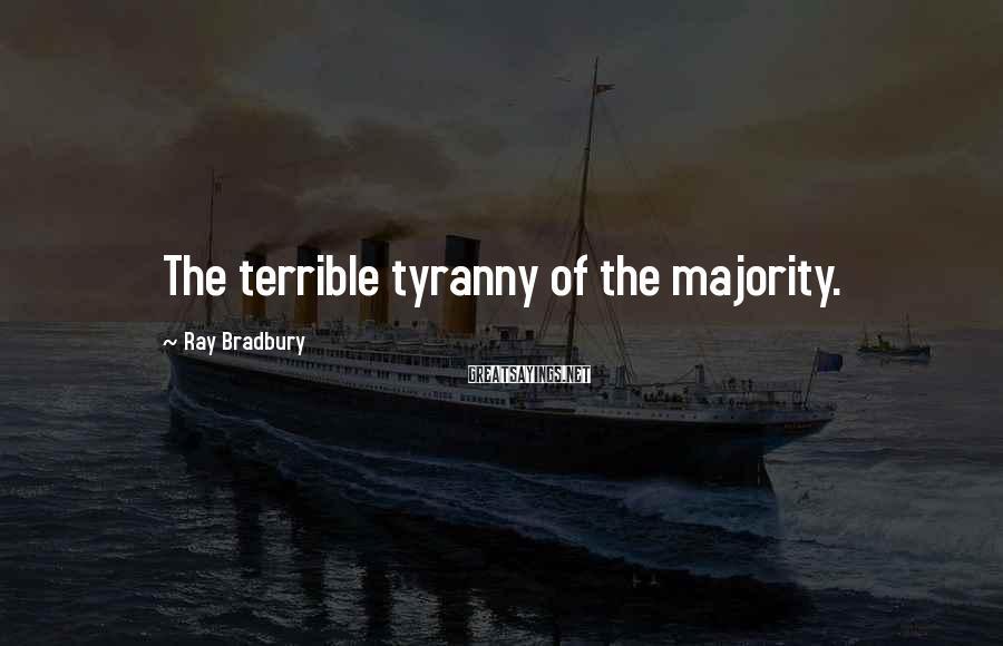 Ray Bradbury Sayings: The Terrible Tyranny Of The Majority.