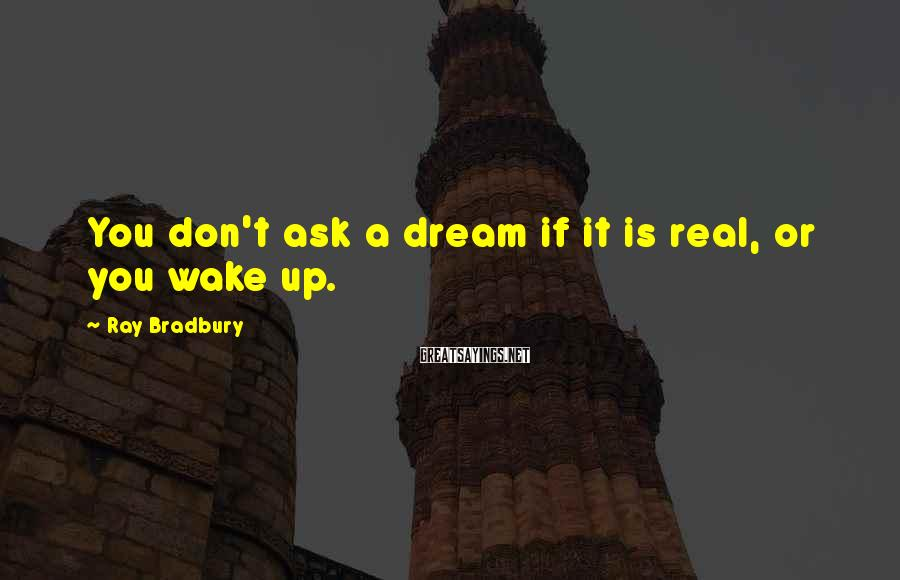 Ray Bradbury Sayings: You Don't Ask A Dream If It Is Real, Or You Wake Up.