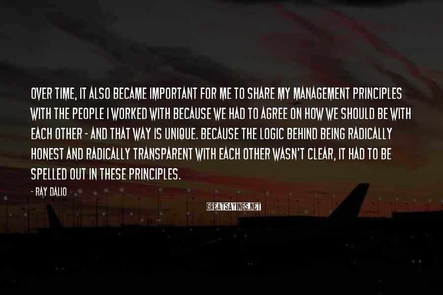 Ray Dalio Sayings: Over Time, It Also Became Important For Me To Share My Management Principles With The People I Worked With Because We Had To Agree On How We Should Be With Each Other - And That Way Is Unique. Because The Logic Behind Being Radically Honest And Radically Transparent With Each Other Wasn't Clear, It Had To Be Spelled Out In These Principles.