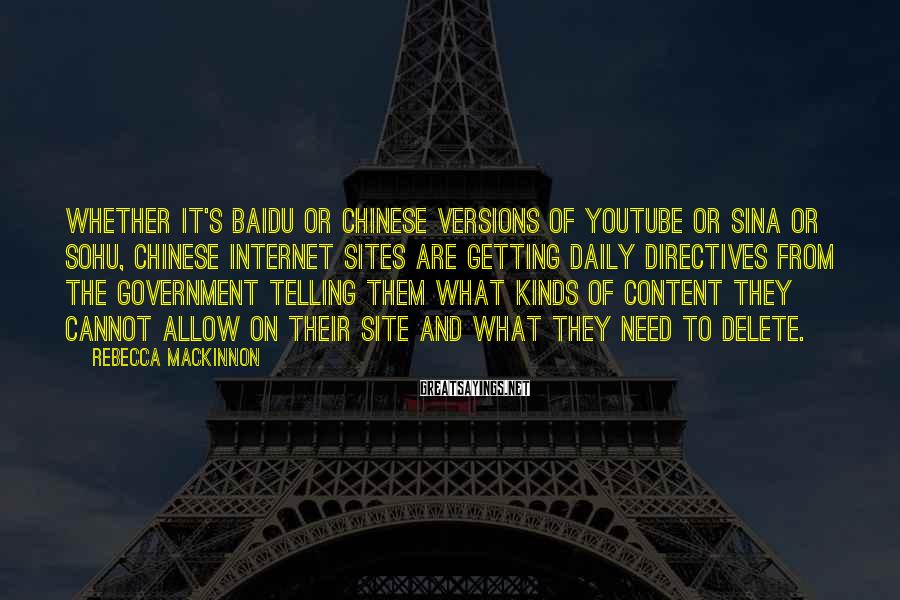Rebecca MacKinnon Sayings: Whether It's Baidu Or Chinese Versions Of YouTube Or Sina Or Sohu, Chinese Internet Sites Are Getting Daily Directives From The Government Telling Them What Kinds Of Content They Cannot Allow On Their Site And What They Need To Delete.