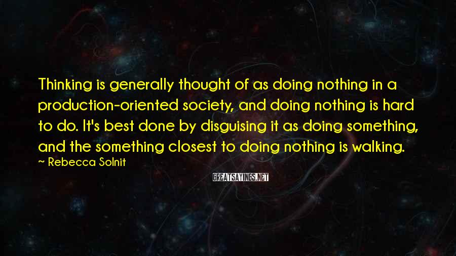Rebecca Solnit Sayings: Thinking Is Generally Thought Of As Doing Nothing In A Production-oriented Society, And Doing Nothing Is Hard To Do. It's Best Done By Disguising It As Doing Something, And The Something Closest To Doing Nothing Is Walking.
