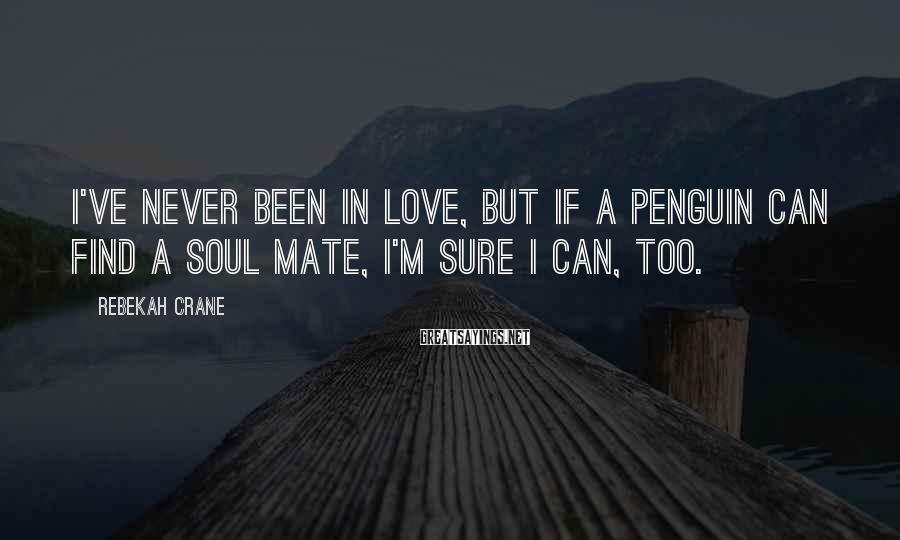 Rebekah Crane Sayings: I've Never Been In Love, But If A Penguin Can Find A Soul Mate, I'm Sure I Can, Too.