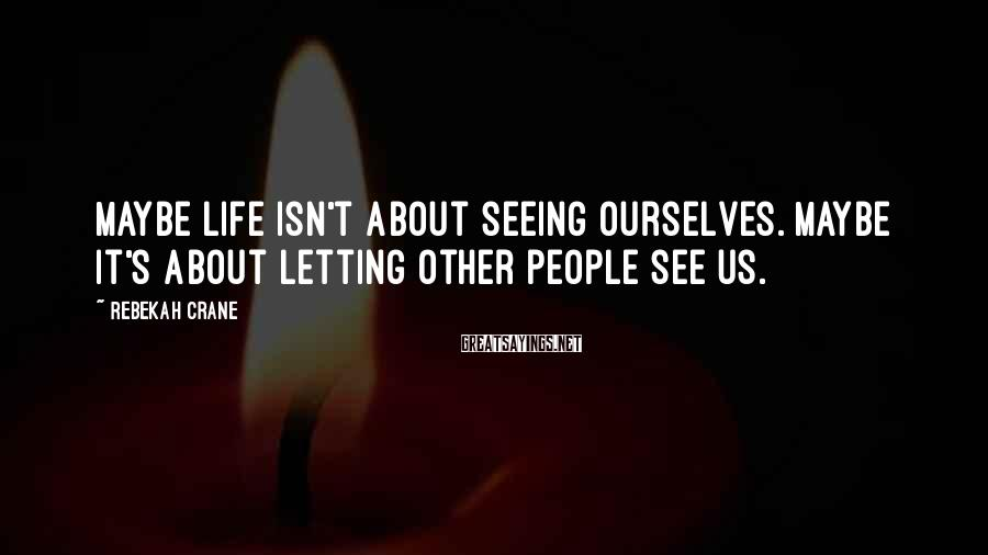 Rebekah Crane Sayings: Maybe Life Isn't About Seeing Ourselves. Maybe It's About Letting Other People See Us.