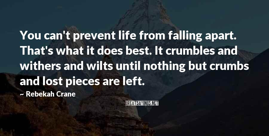 Rebekah Crane Sayings: You Can't Prevent Life From Falling Apart. That's What It Does Best. It Crumbles And Withers And Wilts Until Nothing But Crumbs And Lost Pieces Are Left.