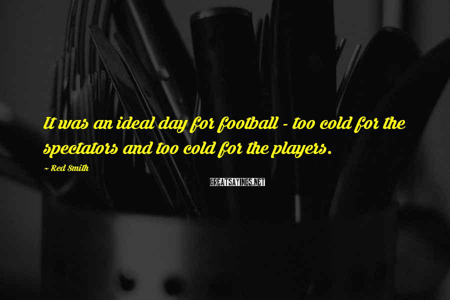 Red Smith Sayings: It Was An Ideal Day For Football - Too Cold For The Spectators And Too Cold For The Players.