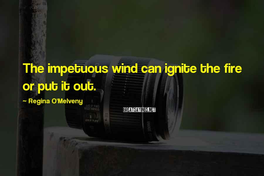 Regina O'Melveny Sayings: The Impetuous Wind Can Ignite The Fire Or Put It Out.