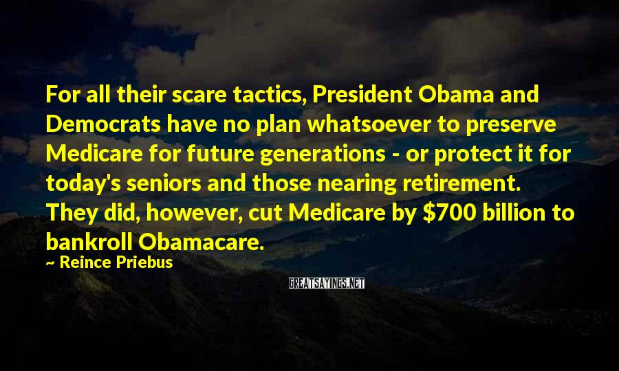 Reince Priebus Sayings: For All Their Scare Tactics, President Obama And Democrats Have No Plan Whatsoever To Preserve Medicare For Future Generations - Or Protect It For Today's Seniors And Those Nearing Retirement. They Did, However, Cut Medicare By $700 Billion To Bankroll Obamacare.