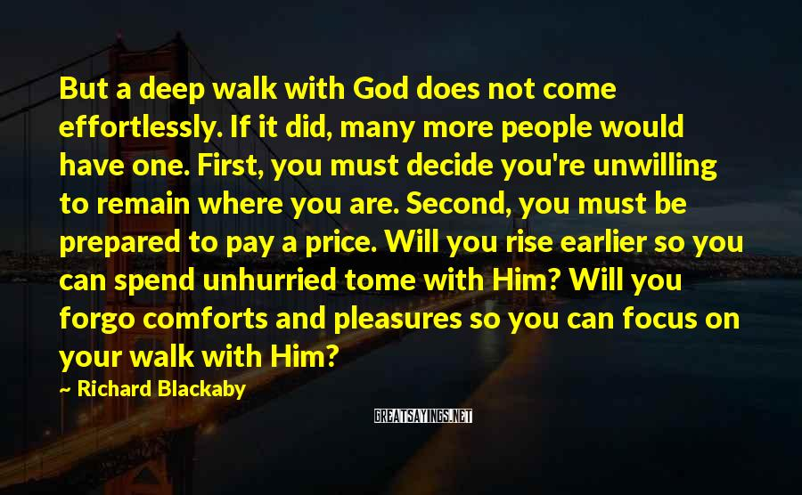 Richard Blackaby Sayings: But A Deep Walk With God Does Not Come Effortlessly. If It Did, Many More People Would Have One. First, You Must Decide You're Unwilling To Remain Where You Are. Second, You Must Be Prepared To Pay A Price. Will You Rise Earlier So You Can Spend Unhurried Tome With Him? Will You Forgo Comforts And Pleasures So You Can Focus On Your Walk With Him?