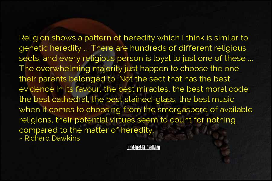 Richard Dawkins Sayings: Religion Shows A Pattern Of Heredity Which I Think Is Similar To Genetic Heredity ... There Are Hundreds Of Different Religious Sects, And Every Religious Person Is Loyal To Just One Of These ... The Overwhelming Majority Just Happen To Choose The One Their Parents Belonged To. Not The Sect That Has The Best Evidence In Its Favour, The Best Miracles, The Best Moral Code, The Best Cathedral, The Best Stained-glass, The Best Music When It Comes To Choosing From The Smorgasbord Of Available Religions, Their Potential Virtues Seem To Count For Nothing Compared To The Matter Of Heredity.
