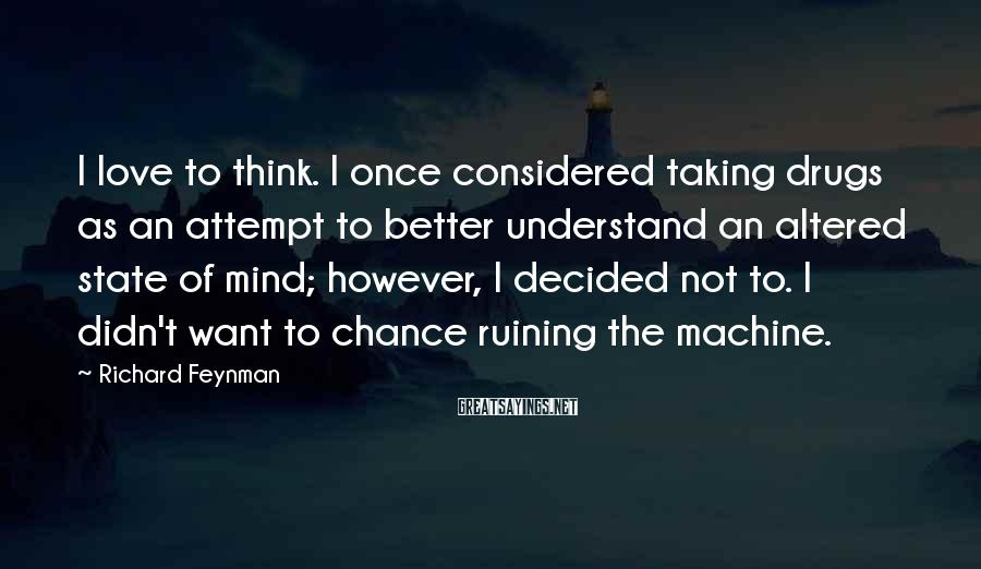Richard Feynman Sayings: I Love To Think. I Once Considered Taking Drugs As An Attempt To Better Understand An Altered State Of Mind; However, I Decided Not To. I Didn't Want To Chance Ruining The Machine.