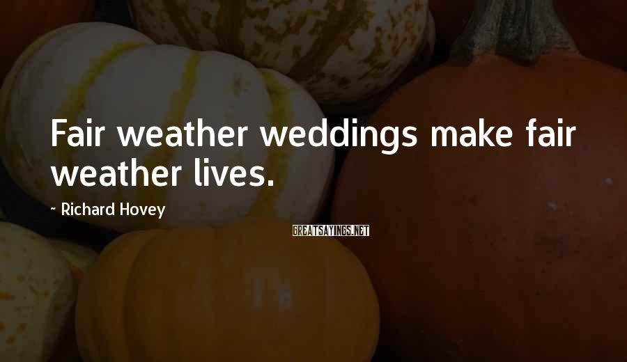 Richard Hovey Sayings: Fair Weather Weddings Make Fair Weather Lives.