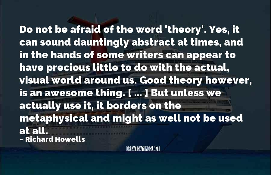 Richard Howells Sayings: Do Not Be Afraid Of The Word 'theory'. Yes, It Can Sound Dauntingly Abstract At Times, And In The Hands Of Some Writers Can Appear To Have Precious Little To Do With The Actual, Visual World Around Us. Good Theory However, Is An Awesome Thing. [ ... ] But Unless We Actually Use It, It Borders On The Metaphysical And Might As Well Not Be Used At All.