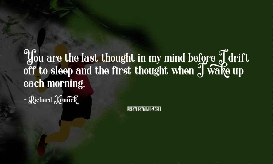 Richard Kronick Sayings: You Are The Last Thought In My Mind Before I Drift Off To Sleep And The First Thought When I Wake Up Each Morning.