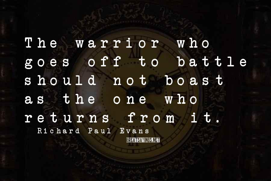 Richard Paul Evans Sayings: The Warrior Who Goes Off To Battle Should Not Boast As The One Who Returns From It.