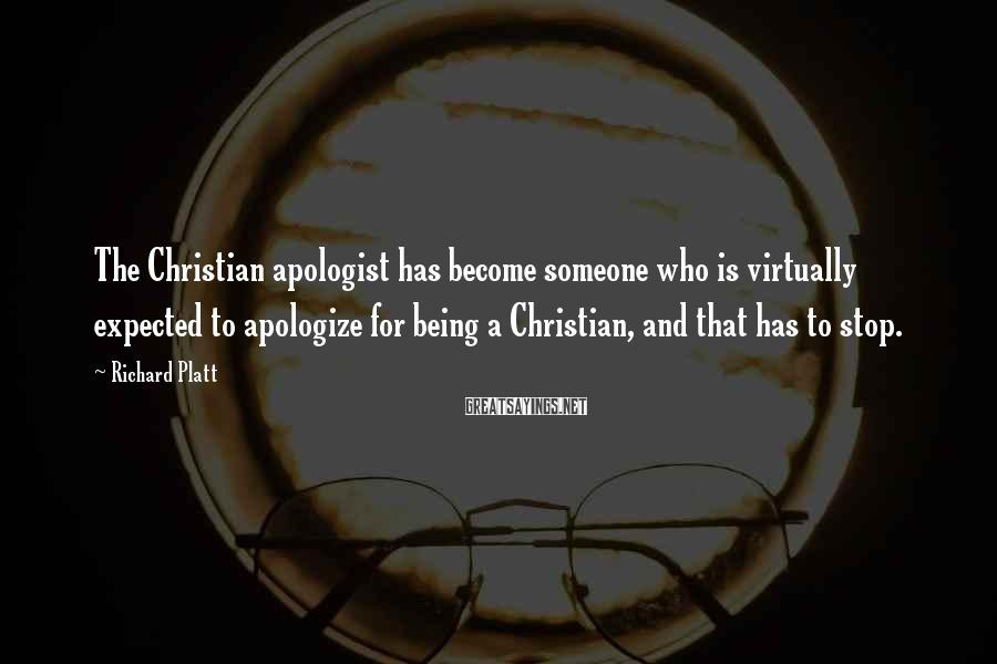 Richard Platt Sayings: The Christian Apologist Has Become Someone Who Is Virtually Expected To Apologize For Being A Christian, And That Has To Stop.