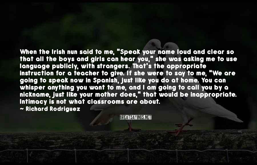 "Richard Rodriguez Sayings: When The Irish Nun Said To Me, ""Speak Your Name Loud And Clear So That All The Boys And Girls Can Hear You,"" She Was Asking Me To Use Language Publicly, With Strangers. That's The Appropriate Instruction For A Teacher To Give. If She Were To Say To Me, ""We Are Going To Speak Now In Spanish, Just Like You Do At Home. You Can Whisper Anything You Want To Me, And I Am Going To Call You By A Nickname, Just Like Your Mother Does,"" That Would Be Inappropriate. Intimacy Is Not What Classrooms Are About."