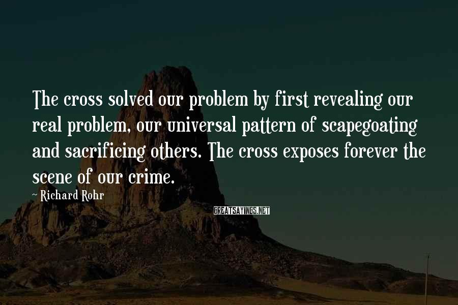 Richard Rohr Sayings: The Cross Solved Our Problem By First Revealing Our Real Problem, Our Universal Pattern Of Scapegoating And Sacrificing Others. The Cross Exposes Forever The Scene Of Our Crime.