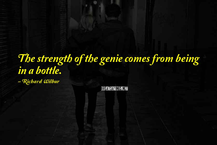 Richard Wilbur Sayings: The Strength Of The Genie Comes From Being In A Bottle.