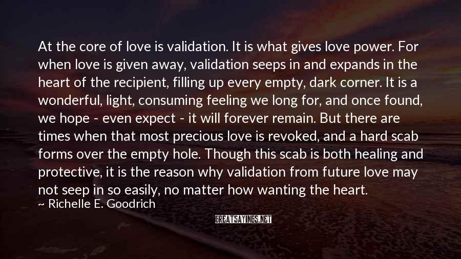 Richelle E. Goodrich Sayings: At The Core Of Love Is Validation. It Is What Gives Love Power. For When Love Is Given Away, Validation Seeps In And Expands In The Heart Of The Recipient, Filling Up Every Empty, Dark Corner. It Is A Wonderful, Light, Consuming Feeling We Long For, And Once Found, We Hope - Even Expect - It Will Forever Remain. But There Are Times When That Most Precious Love Is Revoked, And A Hard Scab Forms Over The Empty Hole. Though This Scab Is Both Healing And Protective, It Is The Reason Why Validation From Future Love May Not Seep In So Easily, No Matter How Wanting The Heart.