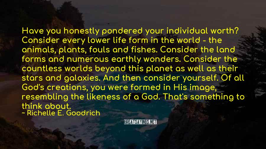 Richelle E. Goodrich Sayings: Have You Honestly Pondered Your Individual Worth? Consider Every Lower Life Form In The World - The Animals, Plants, Fouls And Fishes. Consider The Land Forms And Numerous Earthly Wonders. Consider The Countless Worlds Beyond This Planet As Well As Their Stars And Galaxies. And Then Consider Yourself. Of All God's Creations, You Were Formed In His Image, Resembling The Likeness Of A God. That's Something To Think About.