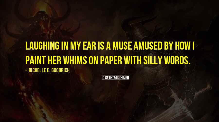 Richelle E. Goodrich Sayings: Laughing In My Ear Is A Muse Amused By How I Paint Her Whims On Paper With Silly Words.