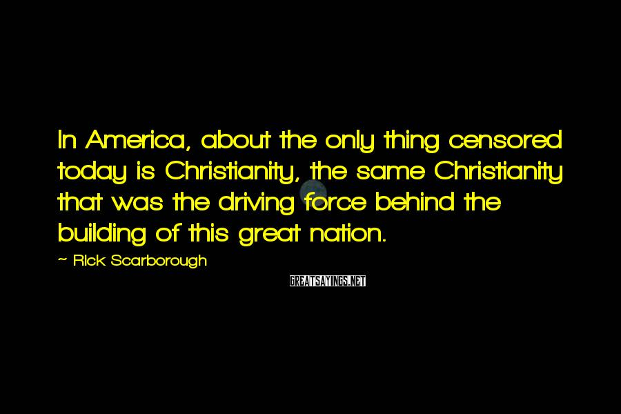 Rick Scarborough Sayings: In America, About The Only Thing Censored Today Is Christianity, The Same Christianity That Was The Driving Force Behind The Building Of This Great Nation.