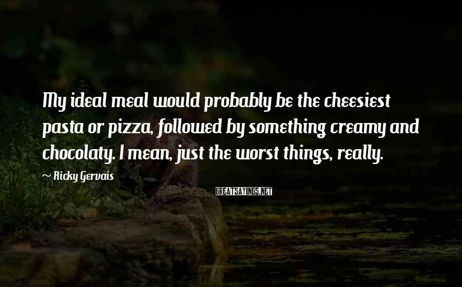 Ricky Gervais Sayings: My Ideal Meal Would Probably Be The Cheesiest Pasta Or Pizza, Followed By Something Creamy And Chocolaty. I Mean, Just The Worst Things, Really.