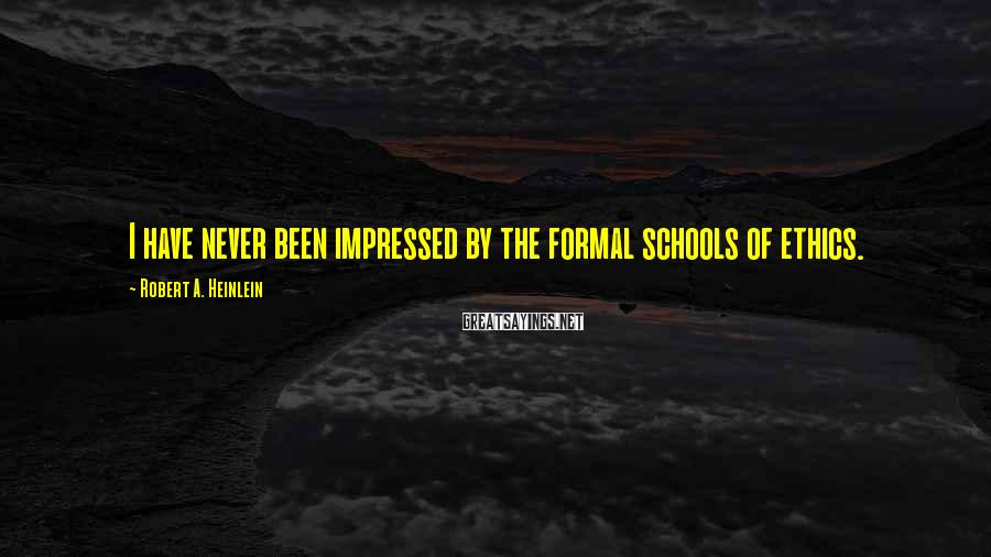 Robert A. Heinlein Sayings: I Have Never Been Impressed By The Formal Schools Of Ethics.