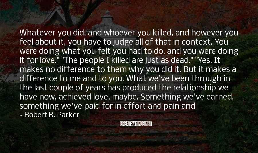 "Robert B. Parker Sayings: Whatever You Did, And Whoever You Killed, And However You Feel About It, You Have To Judge All Of That In Context. You Were Doing What You Felt You Had To Do, And You Were Doing It For Love."" ""The People I Killed Are Just As Dead."" ""Yes. It Makes No Difference To Them Why You Did It. But It Makes A Difference To Me And To You. What We've Been Through In The Last Couple Of Years Has Produced The Relationship We Have Now, Achieved Love, Maybe. Something We've Earned, Something We've Paid For In Effort And Pain And Maybe Mistakes As Well. I Live With Some."" ""I Know,"" I Said. ""We Aren't Who We Were,"" She Said."