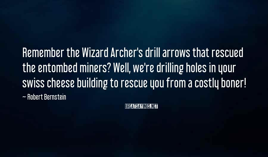 Robert Bernstein Sayings: Remember The Wizard Archer's Drill Arrows That Rescued The Entombed Miners? Well, We're Drilling Holes In Your Swiss Cheese Building To Rescue You From A Costly Boner!