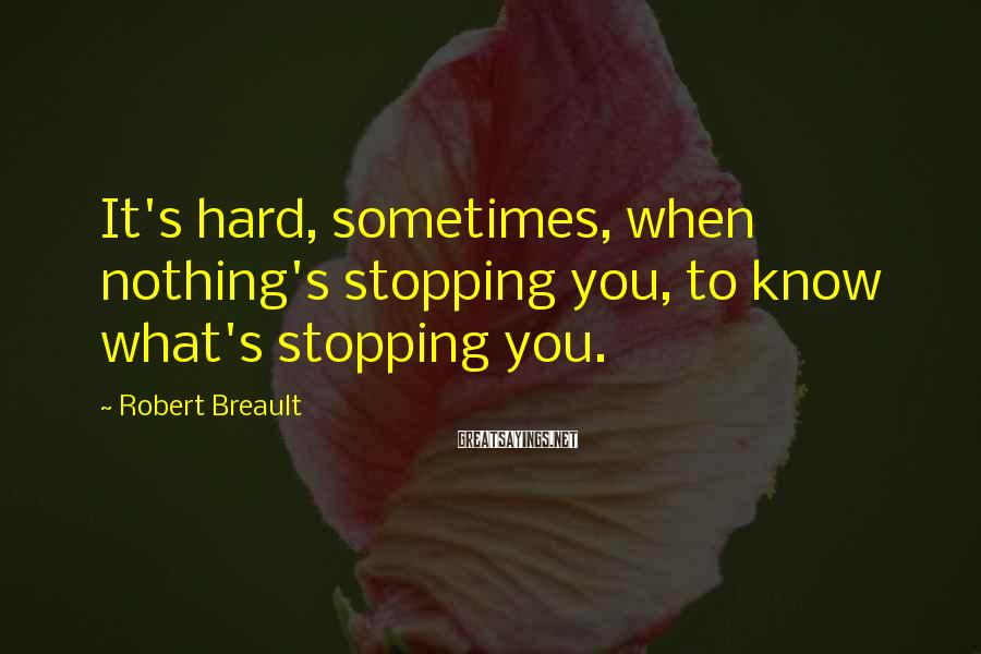 Robert Breault Sayings: It's Hard, Sometimes, When Nothing's Stopping You, To Know What's Stopping You.