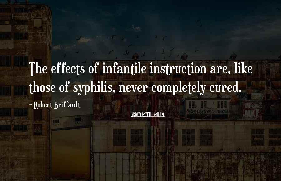 Robert Briffault Sayings: The Effects Of Infantile Instruction Are, Like Those Of Syphilis, Never Completely Cured.