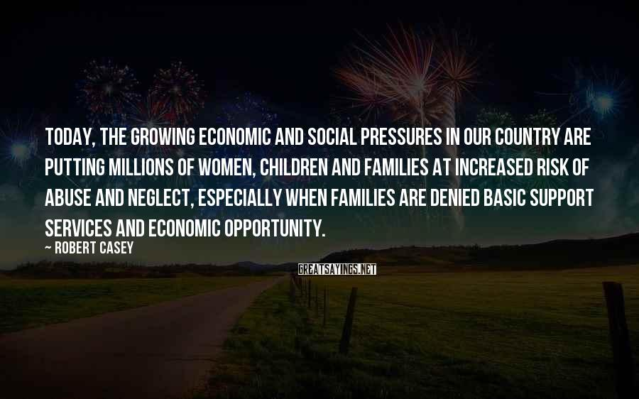 Robert Casey Sayings: Today, The Growing Economic And Social Pressures In Our Country Are Putting Millions Of Women, Children And Families At Increased Risk Of Abuse And Neglect, Especially When Families Are Denied Basic Support Services And Economic Opportunity.