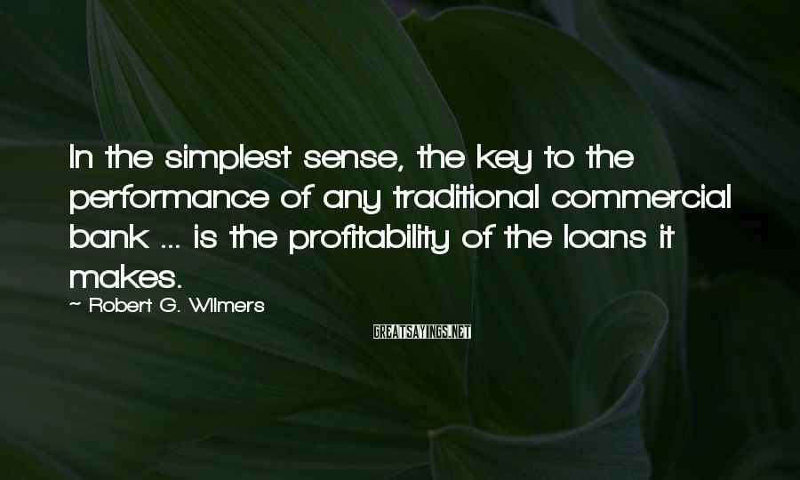 Robert G. Wilmers Sayings: In The Simplest Sense, The Key To The Performance Of Any Traditional Commercial Bank ... Is The Profitability Of The Loans It Makes.